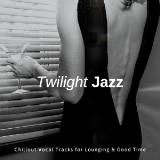 Twilight Jazz - Chillout Vocal Tracks For Lounging & Good Time