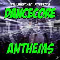 Pulsedriver Presents: Dancecore Anthems